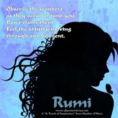 """""""Observe the wonders as they occur around you. Don't claim them. Feel the artistry moving through and be silent."""" —Rumi www.QuantumGrace.net ..*"""