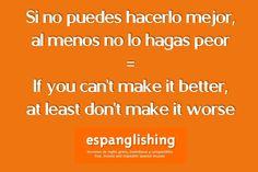 Si no puedes hacerlo mejor, al menos no lo hagas peor = If you can't make it better, at least don't make it worse