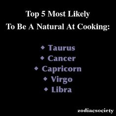 Top 5 to be a natural at cooking: Capricorn....   ~D~