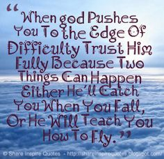 When god Pushes You To the Edge Of Difficulty Trust Him Fully Because Two Things Can Happen Either He'll Catch You When You Fall, Or He Will Teach You How To Fly. #god #quotes