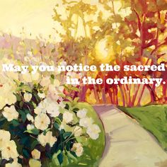 May you notice the sacred in the ordinary.