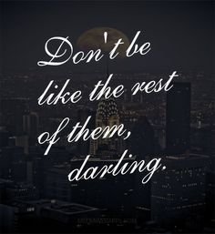 Don`t be like the rest of them darling