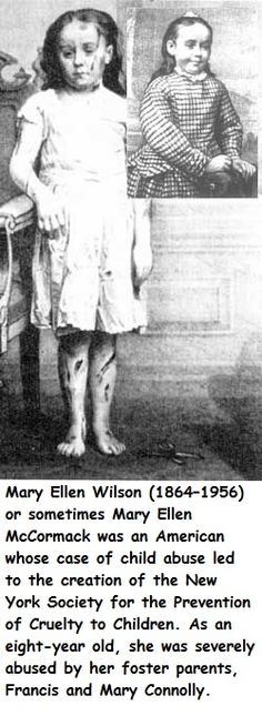 Mary Ellen Wilson, or, sometimes, Mary Ellen McCormack, born in 1864 and died in 1956. She was an American child whose severe case of child abuse at age 8 by her foster parents, Francis and Mary Connolly, led to the creation of the New York Society Prevention of Child Abuse and Cruelty to Children.