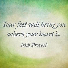 Your feet will bring you where your heart is. - Irish Proverb on the foot Great Quotes, Quotes To Live By, Me Quotes, Inspirational Quotes, Foot Quotes, Taurus Quotes, Motivational, The Words, Irish Quotes
