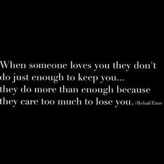 'When someone loves you they don't do just enough to keep you....they do more than enough because they care too much to lose you'.