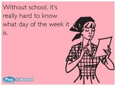 Quote on college ecard: Without school, it\'s really hard to know what day of the week it is. - Peg It Board