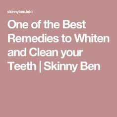 One of the Best Remedies to Whiten and Clean your Teeth | Skinny Ben