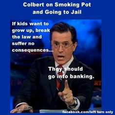 """""""If kids want to grow up, break the law and suffer the no consequences . . ., they should go into banking.""""  ~  Stephen Colbert on Smoking Pot and Going to Jail"""
