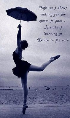 Life isn't about waiting for the storm to pass...it's about learning to dance in the rain.