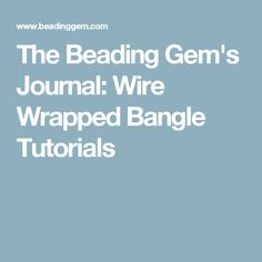 The Beading Gem's Journal: Wire Wrapped Bangle Tutorials