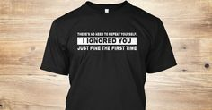 Discover Theres No Need To Repeat Yourself áo T-Shirt only on Teespring - Free Returns and 100% Guarantee - Theres No Need To Repeat Yourself I Ignored You...