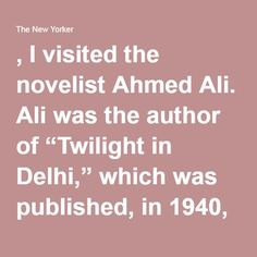 ", I visited the novelist Ahmed Ali. Ali was the author of ""Twilight in Delhi,"" which was published, in 1940, with the support of Virginia Woolf and E. M."
