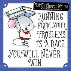 Running from your problems is a race you will never Win...Little Church Mouse.