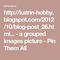 http://katrin-hobby.blogspot.com/2012/10/blog-post_26.html... - a grouped images picture - Pin Them All
