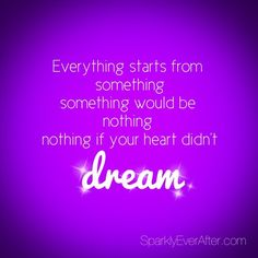 everything starts from something, something would be nothing, nothing if your heart didn't dream.  - justin bieber, believe