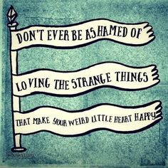 Don't ever be ashamed of loving th strange things that make your weird little heart happy. Let your Freak Flag Fly! The Words, Cool Words, Great Quotes, Quotes To Live By, Inspirational Quotes, Motivational Quotes, Positive Quotes, Quotes Quotes, Quotable Quotes