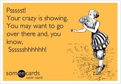 Funny Friendship Ecard: Pssssst! Your crazy is showing. You may want to go over there and, you know, Sssssshhhhhh!