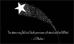 The stars may fall, but God's promises will stand and be fulfilled.     J I Packer