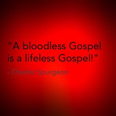 "Spurgeon said, ""A bloodless Gospel is a lifeless Gospel.""  Hebrews 9:22b says, ""without shedding of blood is no remission."" We cannot diminish the importance of the Blood of Christ Jesus because without it there is no remission of sins. Jesus said in Matthew 26:28 ""For this is My blood of the new testament, which is shed for many for the remission of sins."" The Gospel is powerless and lifeless without it."