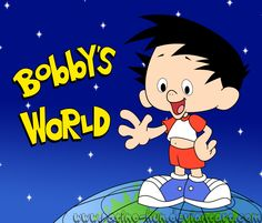 :-) Bobby's World  I wish Bobby would come back to life for a while.