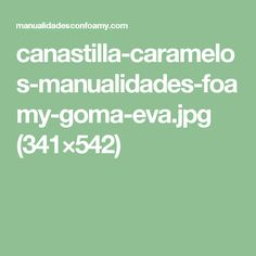 canastilla-caramelos-manualidades-foamy-goma-eva.jpg (341×542)