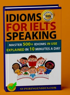IELTS Speaking Idioms is an IELTS speaking preparation book that is going to make you master over 500 Idioms for the IELTS Speaking test. All the IELTS Speaking Idioms in this book are in use and well explained.