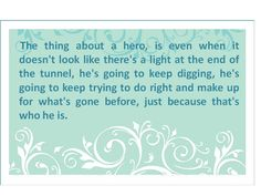 """""""The thing about a hero, is even when it doesn't look like there's a light at the end of the tunnel, he's going to keep digging, he's going to keep trying to do right and make up for what's gone before, just because that's who he is."""""""