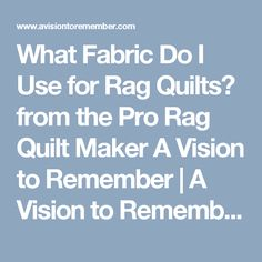 What Fabric Do I Use for Rag Quilts? from the Pro Rag Quilt Maker A Vision to Remember | A Vision to Remember All Things Handmade Blog: What Fabric Do I Use for Rag Quilts? from the Pro Rag Quilt Maker A Vision to Remember