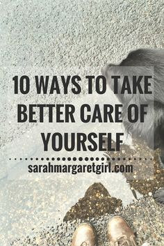 Sarah Margaret Girl : 10 Ways to Take Better Care of Yourself. Self care is…