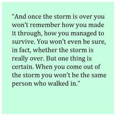 And once the storm is over you won't remember how you made it through.......
