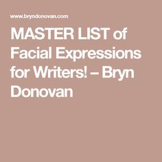 MASTER LIST of Facial Expressions for Writers! – Bryn Donovan
