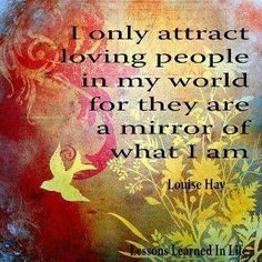 """""""I only attract loving people in my world for they are a mirror of what I am."""" ~ Louise Hay"""