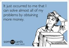 It just occurred to me that I can solve almost all of my problems by obtaining more money.