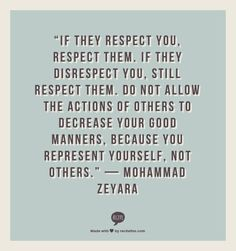 """If they respect you, respect them. If they disrespect you, still respect them. Do not allow the actions of others to decrease your good manners, because you represent yourself, not others."" — 	 Mohammad Zeyara"