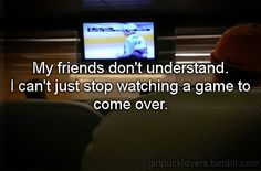 True! Nor does my family understand!! NO I will not come help you in the other room, HOCKEY IS ON!!