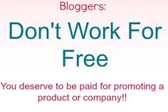 Don't Work For Free! You deserve to get paid for your time no matter the size of your blog. Big or Small you deserve payment for your hard work!