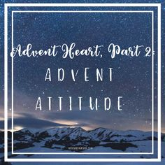 Advent Heart, Part 2: Advent Attitude |  A glimpse into what it looks like to have an #advent attitude in the midst of a crazy, hectic #Christmas season that threatens your peace.