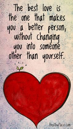 Positive quote: The best love is the one that makes you a better person, without changing you into someone other than yourself. www.HealthyPlace.com All about love. Repin or share and don't forget to listen to Noelito Flow Music. Thank You