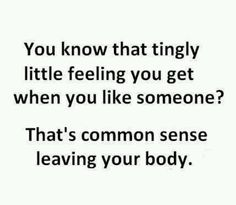 You know that tingly little feeling You get when you like someone?  That's common sense leaving your body. :)