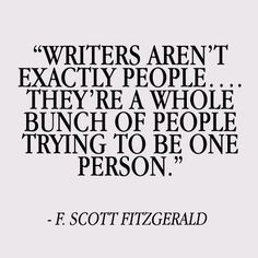 """""""Writers aren't exactly people...   They're a whole bunch of people trying to be one person."""""""