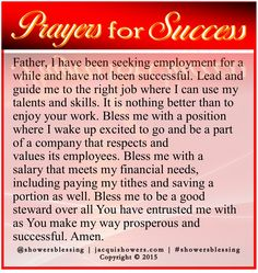 Father, I have been seeking employment and have not been successful. Lead and guide me to the right job. It is nothing better than to enjoy your work. Bless me with a job where I wake up excited to be a part of a company that respects and values its employees. Bless me with a salary that meets my financial needs, including paying my tithes and saving some. Bless me to be a good steward over all You have entrusted me with as You make my way prosperous. Amen. #showersblessing