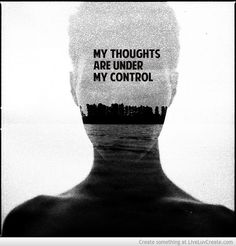 My Thoughts Are Under My Control (CHOOSE to control your thoughts=feeelings)