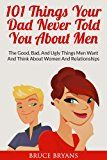 Free Kindle Book -   101 Things Your Dad Never Told You About Men: The Good, Bad, and Ugly Things Men Want and Think About Women and Relationships