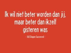 Ik wil niet beter worden dan jij, maar beter dan ikzelf gisteren was. - 365 Dagen Succesvol Love Life, My Love, Dutch Quotes, New Me, Life Lessons, Wise Words, Best Quotes, Coaching, Prayers