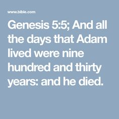 Genesis 5:5; And all the days that Adam lived were nine hundred and thirty years: and he died.