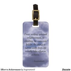 Effort to Achievement Bag Tag - $13.30 - Effort to Achievement Bag Tag - by #RGebbiePhoto @ #zazzle - #Motivation #Inspiration #Quote - From seeking spiritual enlightenment, to climbing the corporate ladder, the things a person seeks from life usually take effort to achieve. This is a quote by RGebbiePhoto, and presented here in our store at InspirationU. These words are set against a cloud covered sky.