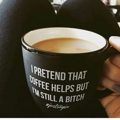 I pretend that coffee helps but I'm still a bitch. #justsaying