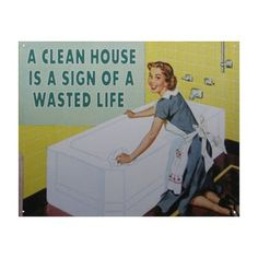 A Clean House Is A Wasted Life Tin Sign
