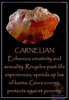 CARNELIAN Enhances creativity and sexuality. Recycles past-life experiences, speeds up law of karma. Gives energy, protects, against poverty.
