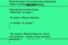 Анекдот: Вовочка идет по школьному коридору, тащит огромный глобус.  Навстречу учительница:  - Вовочка, ты куда ?  - В туалет, Марья Иванна.  - А глобус-то зачем ?!!  - Вы знаете, Марья Иванна, такое настроение - на весь мир насрать хочется!!